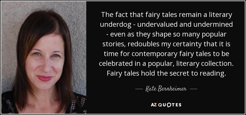 The fact that fairy tales remain a literary underdog - undervalued and undermined - even as they shape so many popular stories, redoubles my certainty that it is time for contemporary fairy tales to be celebrated in a popular, literary collection. Fairy tales hold the secret to reading. - Kate Bernheimer