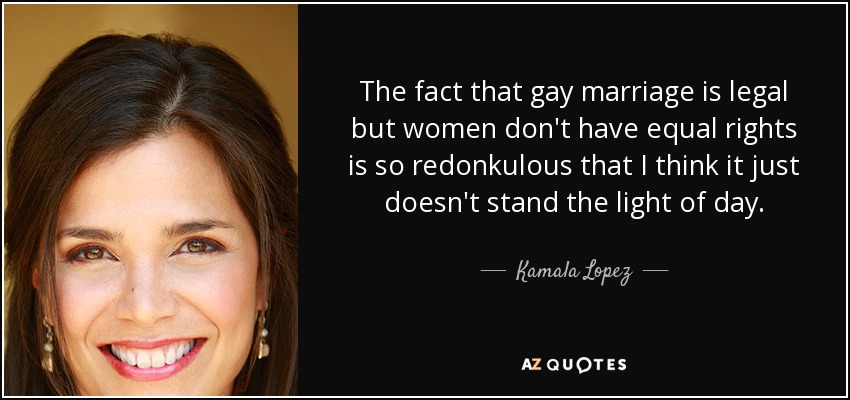 The fact that gay marriage is legal but women don't have equal rights is so redonkulous that I think it just doesn't stand the light of day. - Kamala Lopez