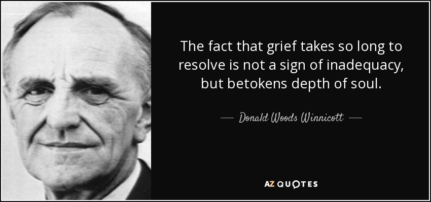 The fact that grief takes so long to resolve is not a sign of inadequacy, but betokens depth of soul. - Donald Woods Winnicott