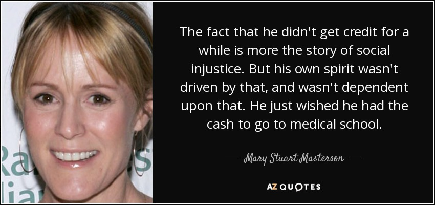 The fact that he didn't get credit for a while is more the story of social injustice. But his own spirit wasn't driven by that, and wasn't dependent upon that. He just wished he had the cash to go to medical school. - Mary Stuart Masterson