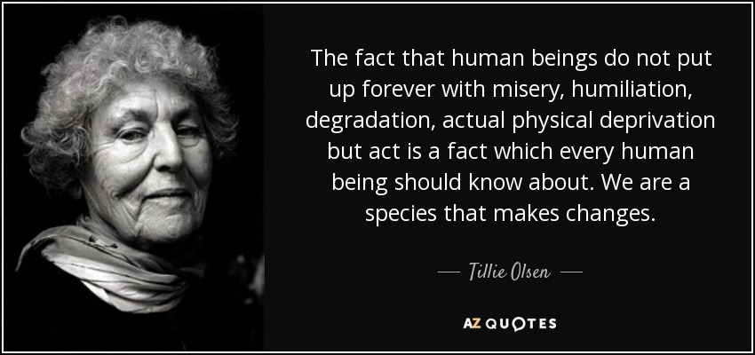 The fact that human beings do not put up forever with misery, humiliation, degradation, actual physical deprivation but act is a fact which every human being should know about. We are a species that makes changes. - Tillie Olsen