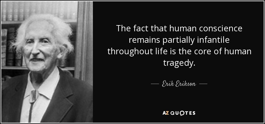The fact that human conscience remains partially infantile throughout life is the core of human tragedy. - Erik Erikson
