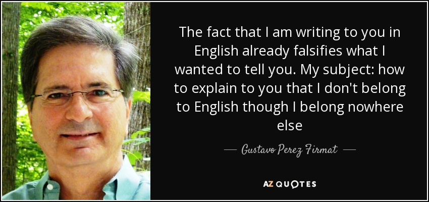The fact that I am writing to you in English already falsifies what I wanted to tell you. My subject: how to explain to you that I don't belong to English though I belong nowhere else - Gustavo Perez Firmat