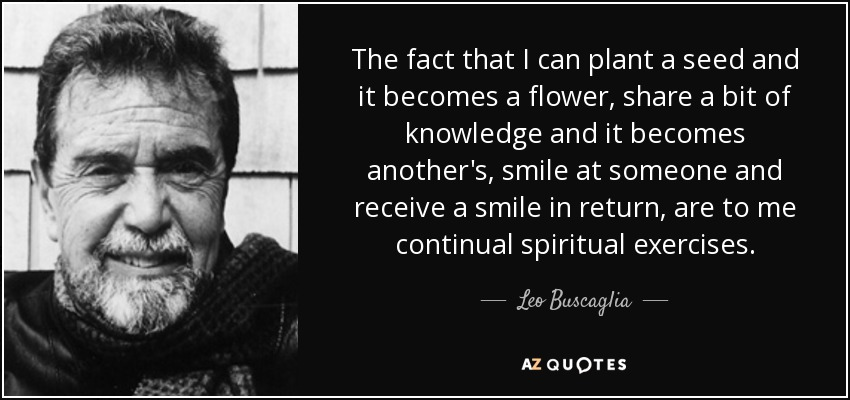 The fact that I can plant a seed and it becomes a flower, share a bit of knowledge and it becomes another's, smile at someone and receive a smile in return, are to me continual spiritual exercises. - Leo Buscaglia