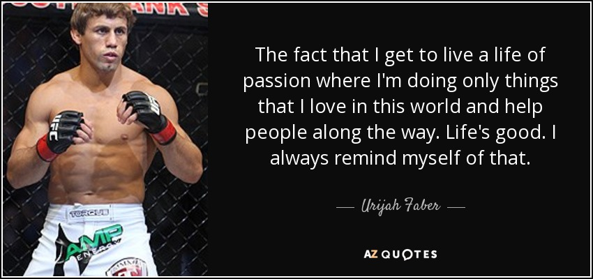 The fact that I get to live a life of passion where I'm doing only things that I love in this world and help people along the way. Life's good. I always remind myself of that. - Urijah Faber
