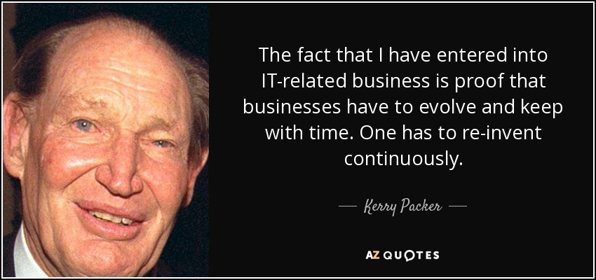 The fact that I have entered into IT-related business is proof that businesses have to evolve and keep with time. One has to re-invent continuously. - Kerry Packer