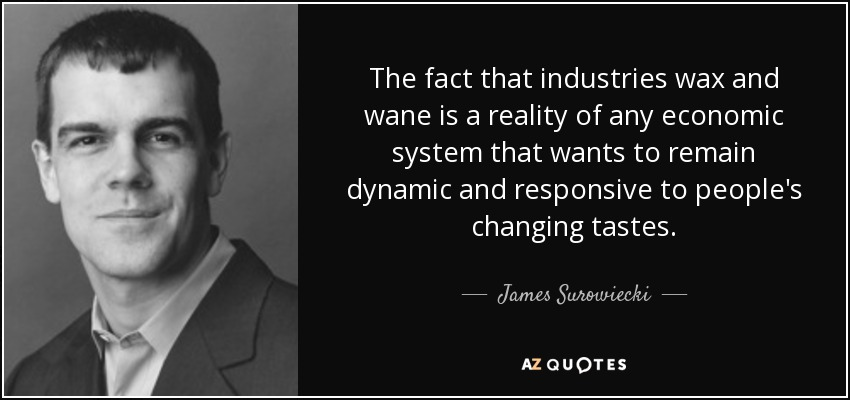 The fact that industries wax and wane is a reality of any economic system that wants to remain dynamic and responsive to people's changing tastes. - James Surowiecki