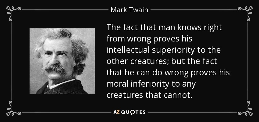 The fact that man knows right from wrong proves his intellectual superiority to the other creatures; but the fact that he can do wrong proves his moral inferiority to any creatures that cannot. - Mark Twain