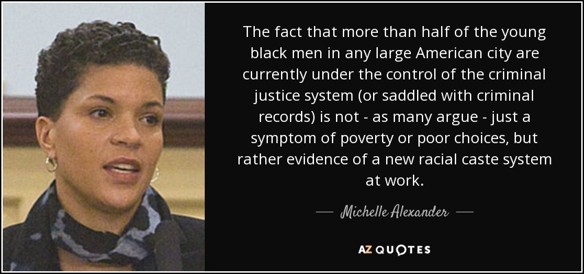 The fact that more than half of the young black men in any large American city are currently under the control of the criminal justice system (or saddled with criminal records) is not - as many argue - just a symptom of poverty or poor choices, but rather evidence of a new racial caste system at work. - Michelle Alexander
