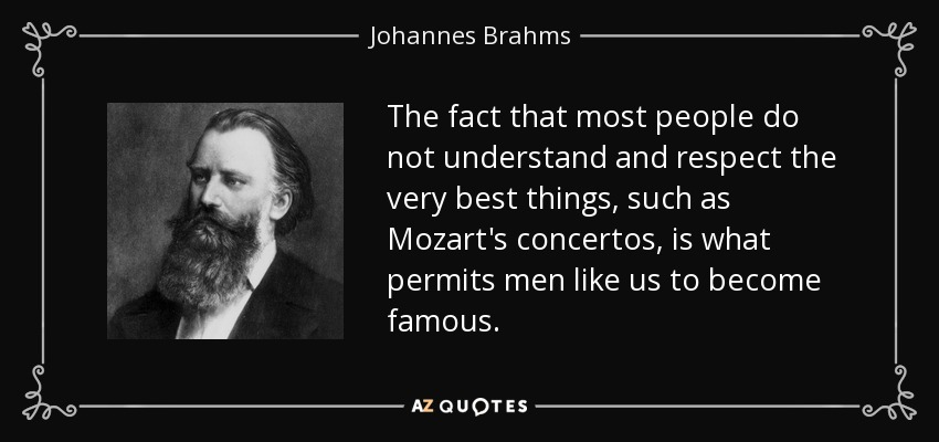 The fact that most people do not understand and respect the very best things, such as Mozart's concertos, is what permits men like us to become famous. - Johannes Brahms