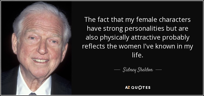 The fact that my female characters have strong personalities but are also physically attractive probably reflects the women I've known in my life. - Sidney Sheldon