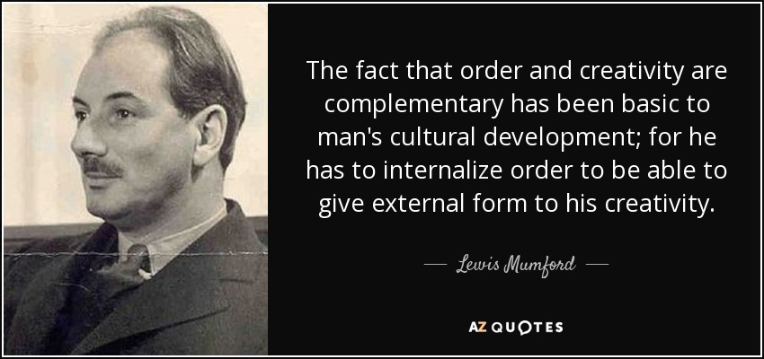 The fact that order and creativity are complementary has been basic to man's cultural development; for he has to internalize order to be able to give external form to his creativity. - Lewis Mumford