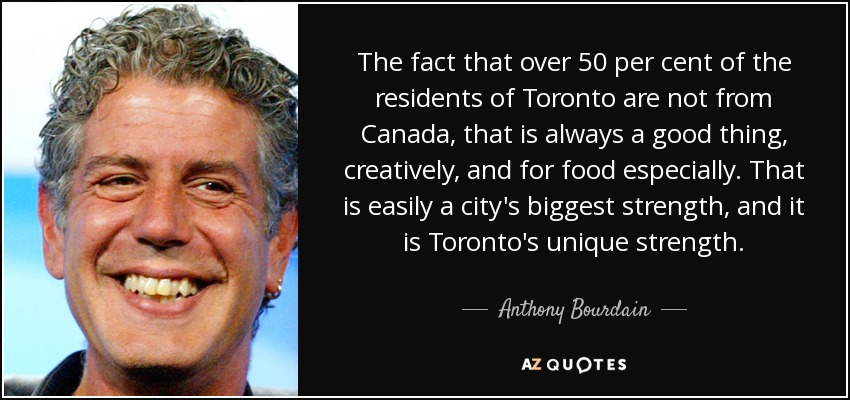 The fact that over 50 per cent of the residents of Toronto are not from Canada, that is always a good thing, creatively, and for food especially. That is easily a city's biggest strength, and it is Toronto's unique strength. - Anthony Bourdain