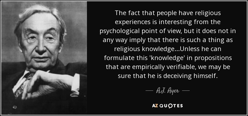 The fact that people have religious experiences is interesting from the psychological point of view, but it does not in any way imply that there is such a thing as religious knowledge...Unless he can formulate this 'knowledge' in propositions that are empirically verifiable, we may be sure that he is deceiving himself. - A.J. Ayer