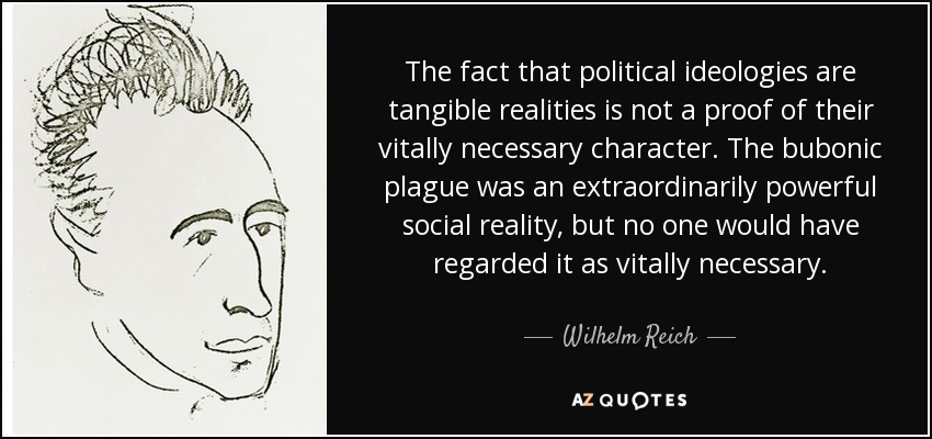 The fact that political ideologies are tangible realities is not a proof of their vitally necessary character. The bubonic plague was an extraordinarily powerful social reality, but no one would have regarded it as vitally necessary. - Wilhelm Reich