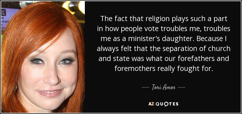 The fact that religion plays such a part in how people vote troubles me, troubles me as a minister's daughter. Because I always felt that the separation of church and state was what our forefathers and foremothers really fought for. - Tori Amos