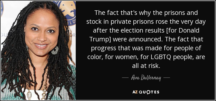 The fact that's why the prisons and stock in private prisons rose the very day after the election results [for Donald Trump] were announced. The fact that progress that was made for people of color, for women, for LGBTQ people, are all at risk. - Ava DuVernay