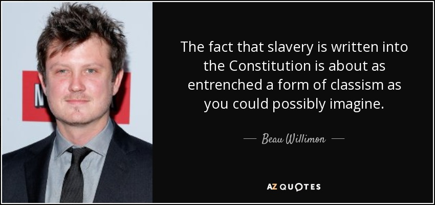 The fact that slavery is written into the Constitution is about as entrenched a form of classism as you could possibly imagine. - Beau Willimon