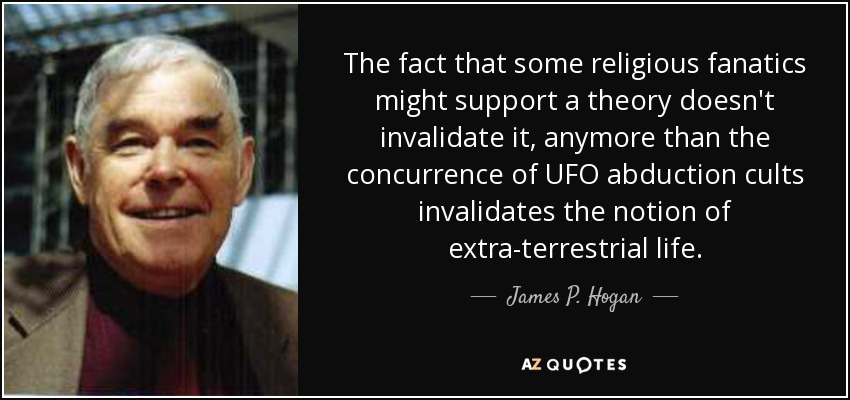 The fact that some religious fanatics might support a theory doesn't invalidate it, anymore than the concurrence of UFO abduction cults invalidates the notion of extra-terrestrial life. - James P. Hogan