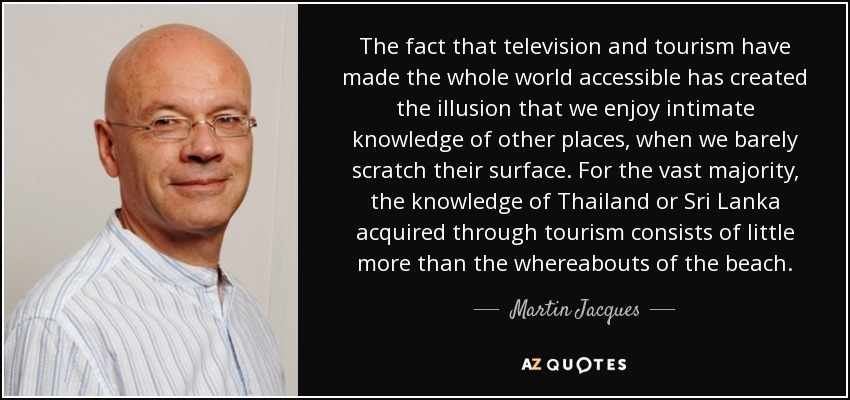 The fact that television and tourism have made the whole world accessible has created the illusion that we enjoy intimate knowledge of other places, when we barely scratch their surface. For the vast majority, the knowledge of Thailand or Sri Lanka acquired through tourism consists of little more than the whereabouts of the beach. - Martin Jacques