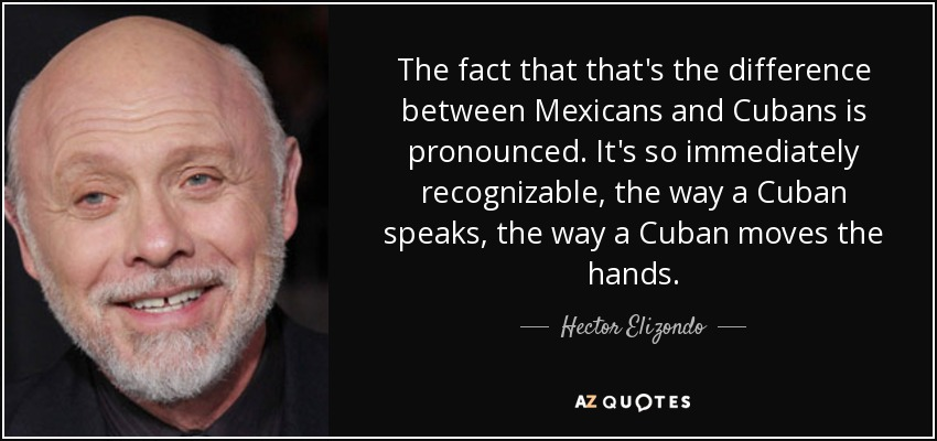 The fact that that's the difference between Mexicans and Cubans is pronounced. It's so immediately recognizable, the way a Cuban speaks, the way a Cuban moves the hands. - Hector Elizondo