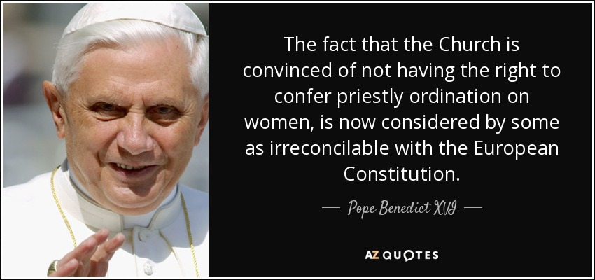 The fact that the Church is convinced of not having the right to confer priestly ordination on women, is now considered by some as irreconcilable with the European Constitution. - Pope Benedict XVI