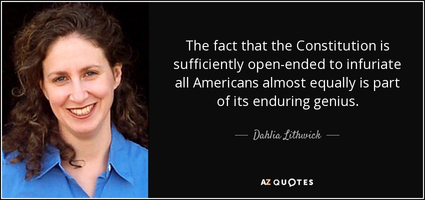 The fact that the Constitution is sufficiently open-ended to infuriate all Americans almost equally is part of its enduring genius. - Dahlia Lithwick