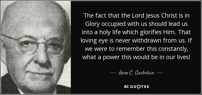The fact that the Lord Jesus Christ is in Glory occupied with us should lead us into a holy life which glorifies Him. That loving eye is never withdrawn from us. If we were to remember this constantly, what a power this would be in our lives! - Arno C. Gaebelein