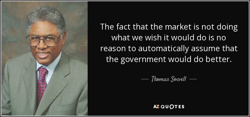 The fact that the market is not doing what we wish it would do is no reason to automatically assume that the government would do better. - Thomas Sowell