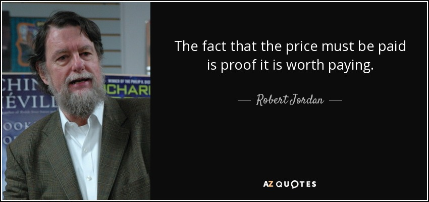 The fact that the price must be paid is proof it is worth paying. - Robert Jordan
