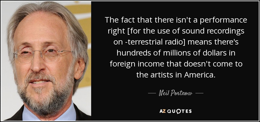 The fact that there isn't a performance right [for the use of sound recordings on terrestrial radio] means there's hundreds of millions of dollars in foreign income that doesn't come to the artists in America. - Neil Portnow