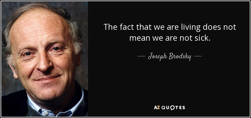 The fact that we are living does not mean we are not sick. - Joseph Brodsky