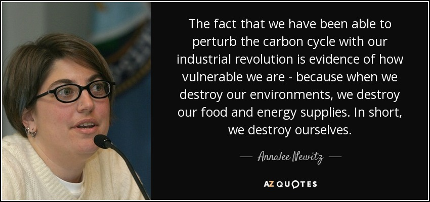 The fact that we have been able to perturb the carbon cycle with our industrial revolution is evidence of how vulnerable we are - because when we destroy our environments, we destroy our food and energy supplies. In short, we destroy ourselves. - Annalee Newitz
