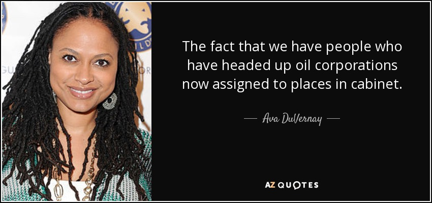 The fact that we have people who have headed up oil corporations now assigned to places in cabinet. - Ava DuVernay