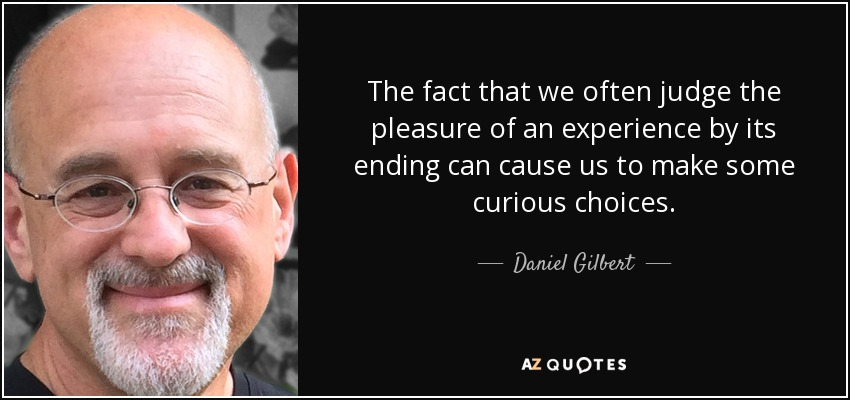 The fact that we often judge the pleasure of an experience by its ending can cause us to make some curious choices. - Daniel Gilbert
