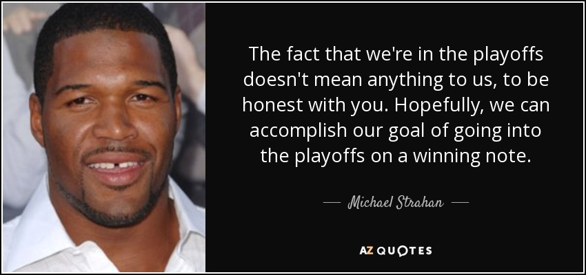 The fact that we're in the playoffs doesn't mean anything to us, to be honest with you. Hopefully, we can accomplish our goal of going into the playoffs on a winning note. - Michael Strahan