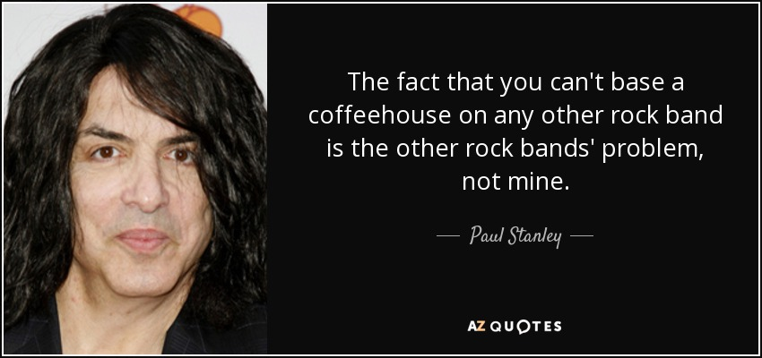 The fact that you can't base a coffeehouse on any other rock band is the other rock bands' problem, not mine. - Paul Stanley