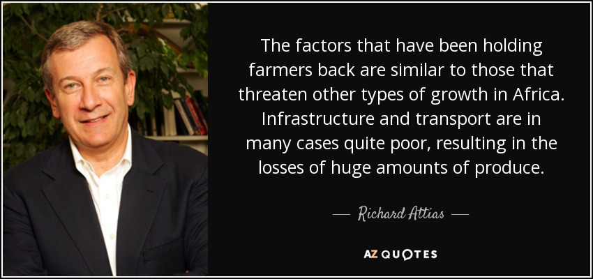 The factors that have been holding farmers back are similar to those that threaten other types of growth in Africa. Infrastructure and transport are in many cases quite poor, resulting in the losses of huge amounts of produce. - Richard Attias