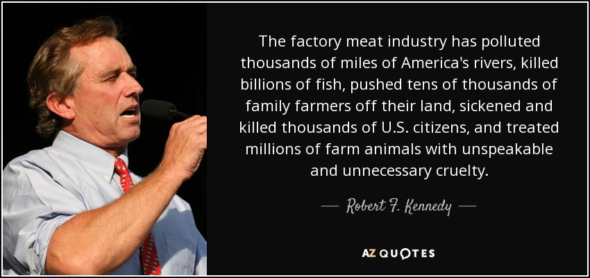 The factory meat industry has polluted thousands of miles of America's rivers, killed billions of fish, pushed tens of thousands of family farmers off their land, sickened and killed thousands of U.S. citizens, and treated millions of farm animals with unspeakable and unnecessary cruelty. - Robert F. Kennedy, Jr.
