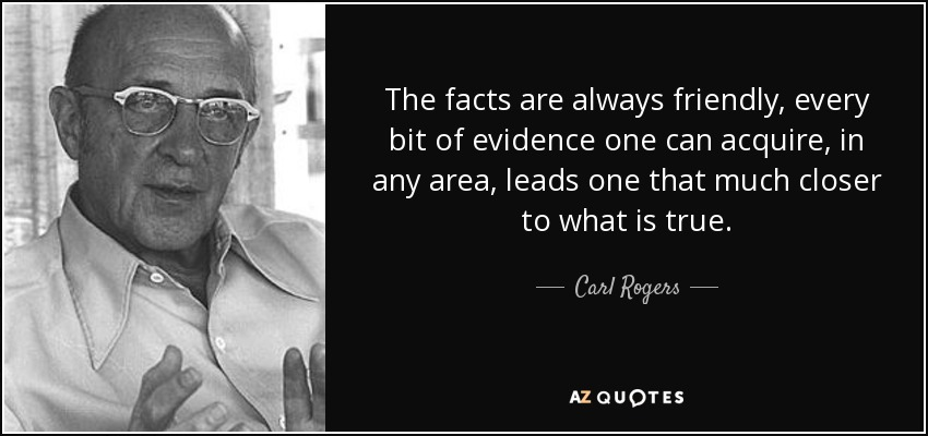 The facts are always friendly, every bit of evidence one can acquire, in any area, leads one that much closer to what is true. - Carl Rogers