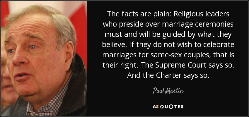 The facts are plain: Religious leaders who preside over marriage ceremonies must and will be guided by what they believe. If they do not wish to celebrate marriages for same-sex couples, that is their right. The Supreme Court says so. And the Charter says so. - Paul Martin