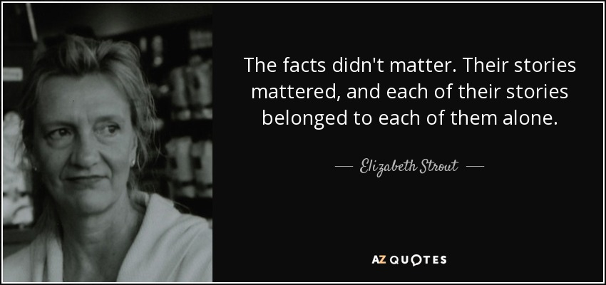 The facts didn't matter. Their stories mattered, and each of their stories belonged to each of them alone. - Elizabeth Strout
