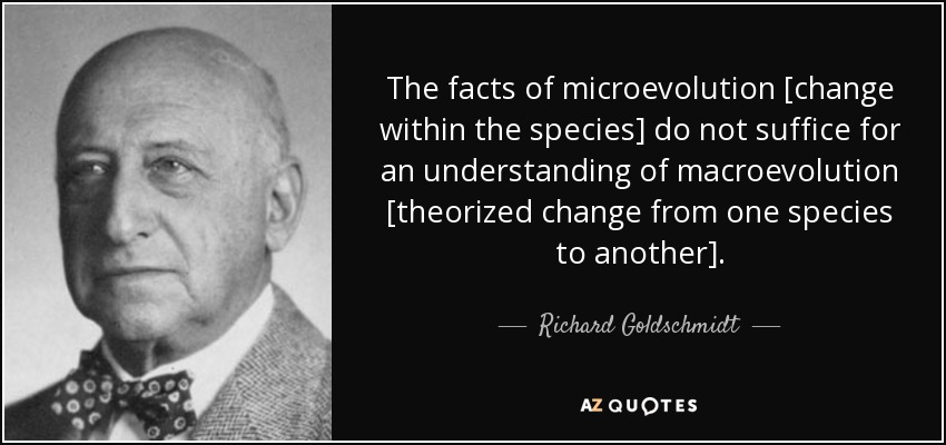 The facts of microevolution [change within the species] do not suffice for an understanding of macroevolution [theorized change from one species to another]. - Richard Goldschmidt