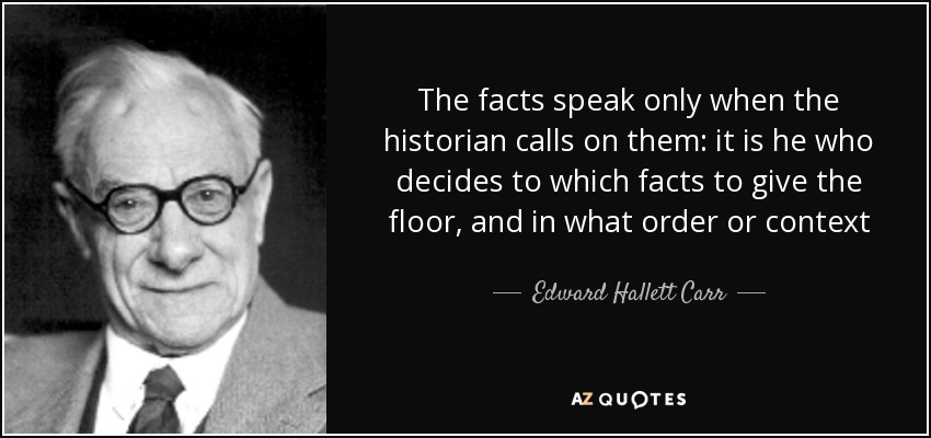 The facts speak only when the historian calls on them: it is he who decides to which facts to give the floor, and in what order or context - Edward Hallett Carr