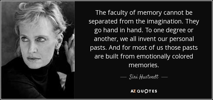 The faculty of memory cannot be separated from the imagination. They go hand in hand. To one degree or another, we all invent our personal pasts. And for most of us those pasts are built from emotionally colored memories. - Siri Hustvedt