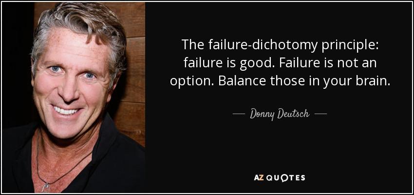 The failure-dichotomy principle: failure is good. Failure is not an option. Balance those in your brain. - Donny Deutsch