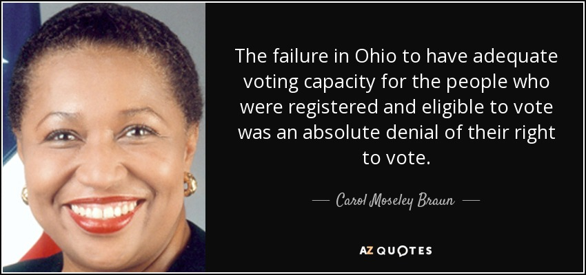 The failure in Ohio to have adequate voting capacity for the people who were registered and eligible to vote was an absolute denial of their right to vote. - Carol Moseley Braun