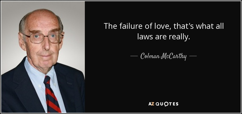 The failure of love, that's what all laws are really. - Colman McCarthy