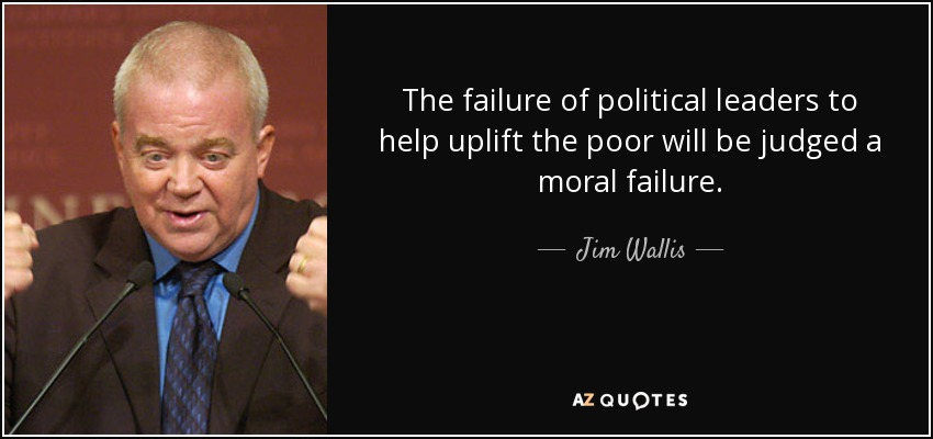 The failure of political leaders to help uplift the poor will be judged a moral failure. - Jim Wallis