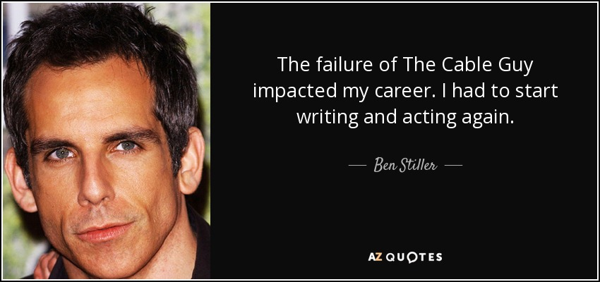 The failure of The Cable Guy impacted my career. I had to start writing and acting again. - Ben Stiller